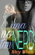 UNA NERD NO TAN NERD (Editada) by Sky_blue57