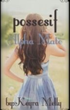 Possesif Alpha Mate' by MellyKeyra