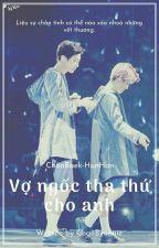 [ChanBaek | HunHan] Vợ ngốc, tha thứ cho anh. by ChanByunnie