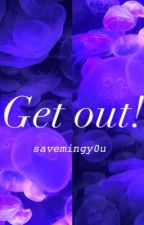Get out! by savemingy0u
