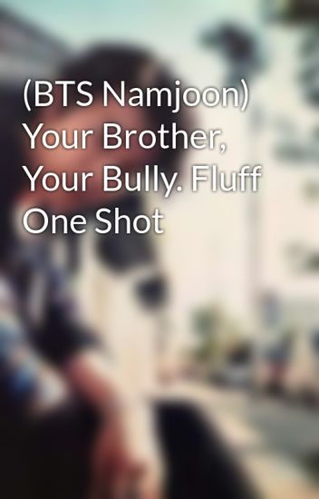 BTS Namjoon) Your Brother, Your Bully  Fluff One Shot - Eun Won