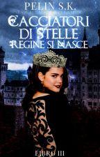 La cacciatrice di stelle: regine si nasce (libro III) by FataDellaNotte