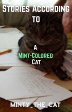Stories According to a Mint-Colored Cat by Minty_The_Cat