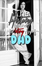 The history teacher is dating my dad//AU by fadedcuties