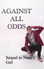 Against All Odds~Sequel to Noah's Girl by lcorns_wifey