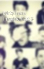 Dirty Louis Imagine Part 3 by _5boys1dream_
