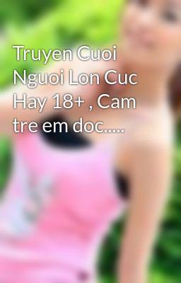 Đọc truyện Truyen Cuoi Nguoi Lon Cuc Hay 18+ , Cam tre em doc.....