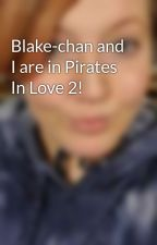 Blake-chan and I are in Pirates In Love 2! by Kiss-me-in-Paris