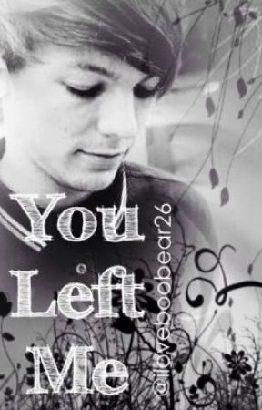 You Left Me (Louis Tomlinson FanFiction) EDITING IN PROGRESS by iloveboobear26