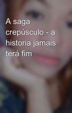 A saga crepúsculo - a historia jamais terá fim by AnaCarolinaSilva825