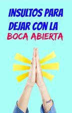 INSULTOS PARA DEJAR CON LA BOCA ABIERTA by CruzaLosDedos