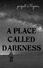 A Place Called Darkness by ProjectNigeria