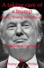 A taking care of a trump. Birth- Young Adulthood. by Trump_The_Writer