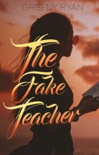 The Fake Teacher (Completed) by GreenyRyan