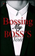 Bossing My Boss's Son by CUniQue_Love