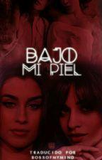 Bajo Mi Piel  *Camren* Completa by BOSSofMyMIND