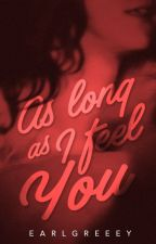 As Long As I Feel You. by earlgreeey
