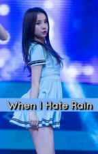 When I Hate RAIN [TAMAT - PRIVATE CHAPTER] by 6_annn