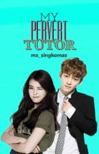 My Pervert Tutor[COMPLETED] by ms_singkamas