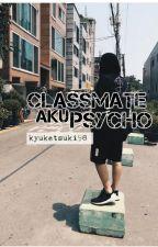KAWAN SEKELAS AKU IS PYSCHO!? by kyuketsuki98