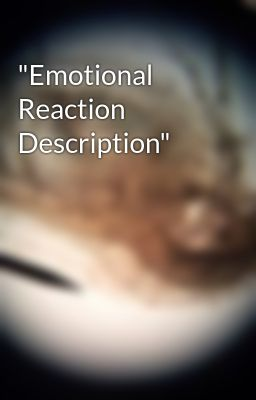 """Emotional Reaction Description"""