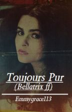 Toujours Pur (Bellatrix ff) by Emmygrace113