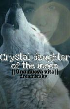 Crystal daughter of the moon -Una nuova vita- by dreamersky_