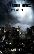 Of All Good Things: Good and Evil [Being rewritten] by CooperHChurch