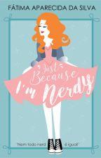 Just Because I'm Nerdy by FatimaApSilva