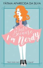 Just Because I'm Nerdy (Completo até 06/07) by FatimaApSilva