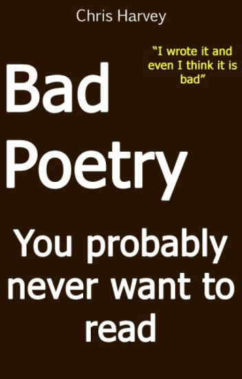 Bad Poetry You probably never want to read