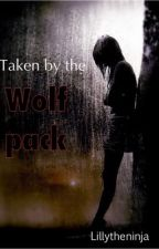 Taken by the Wolf Pack (on hold) by lillytheninja