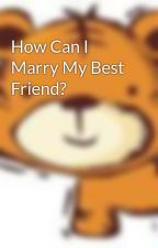 How Can I Marry My Best Friend? by badgirl12296