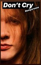 DON'T CRY/an Axl Rose Fanfic by kurtcobainsunicorn