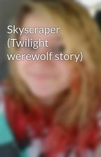 Skyscraper (Twilight werewolf story) by CompletelyIndividual