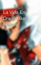 La Vida En Dragón Ball Heroes by Tayler_Hero9