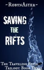 Saving the Rifts (The Traveling Rifts Trilogy: Book Three) *ON HOLD* by RobynAster