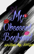 My Obsessed Boyfriend (COMPLETED) by JJEya_