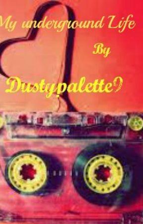 My Underground Life by Dustypalette9