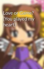 Love or Game? (You played my heart) by KawaiiKenshiXD