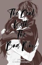 The Deal With The Bad Boy (COMPLETED)  by xjadeannedgsx