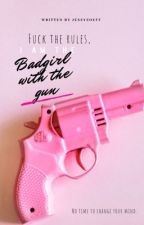 Fuck The Rules, I'm The Badgirl With The Gun. by JessyZoeff