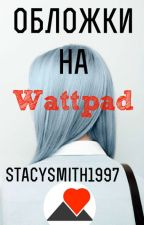 Обложки для Wattpad [ВРЕМЕННО ЗАМОРОЖЕННО] by StacySmith1997
