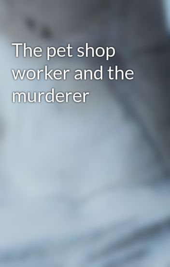 The pet shop worker and the murderer