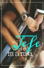 El Jefe De Mamá (Editando) by Aria_Ramirez