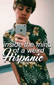Inside the mind of a weird hispanic by httpcameron