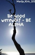 Be good werewolf - BE ALPHA by Marija_Kiric_101