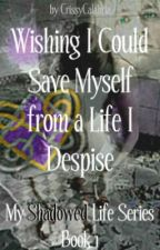 Wishing I Could Save Myself from a Life I Despise: My Shadowed Life Series by Crisann1976