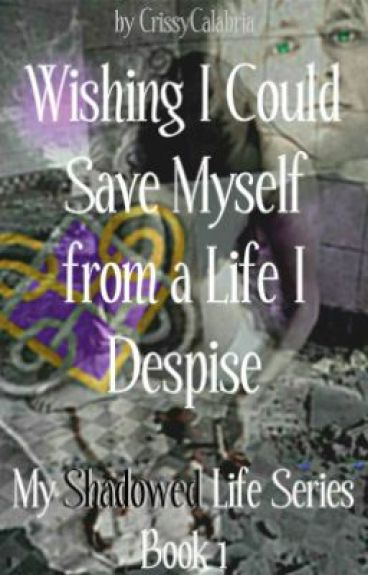 Wishing I Could Save Myself from a Life I Despise: My Shadowed Life Series