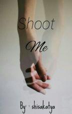 SHOOT ME by shisakatya